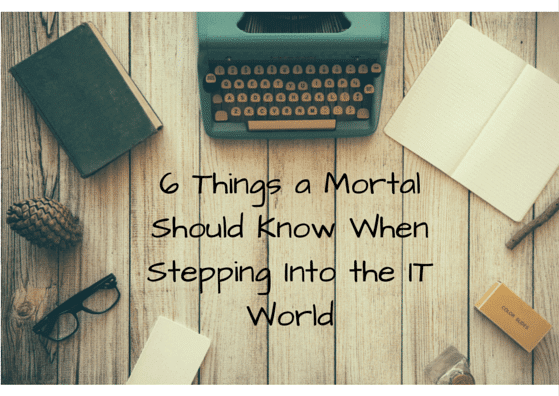 6 Things a Mortal Should Know When Stepping Into the IT World