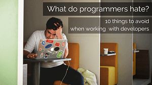 What do programmers hate? 10 things to avoid when working with developers