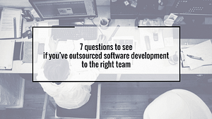 7 questions to see if you've outsourced software development to the right team