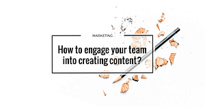 How to engage your team into creating content?