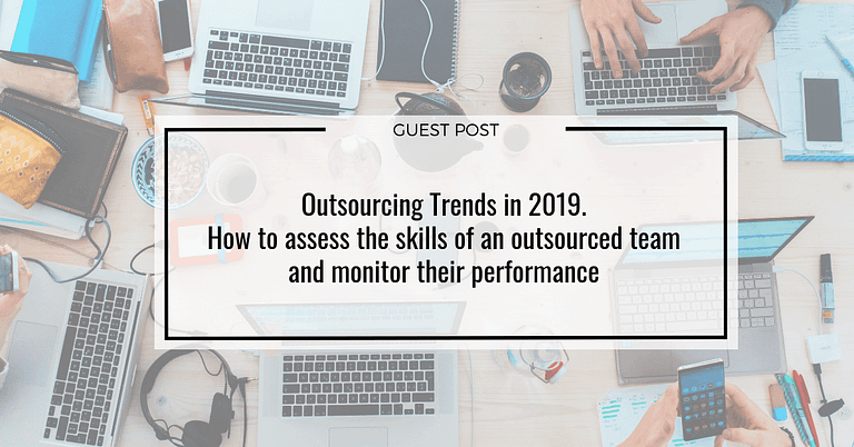 Outsourcing Trends in 2019. How to assess the skills of an outsourced team and monitor their performance
