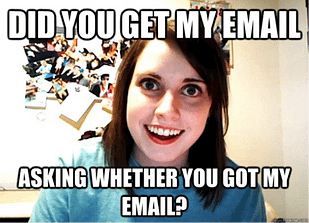 Did you get my email asking whether you got my email?