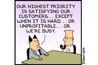 Our highest priority is satisfying our customers... except when it is hard... or unprofitable... or we're busy.