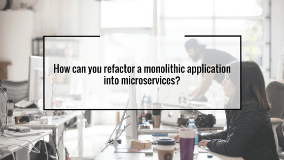 How can you refractor a monolithic application into microservices?