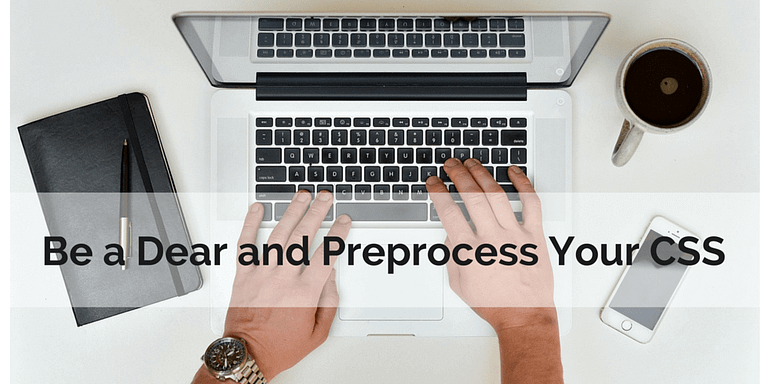 Be a Dear and Preprocess Your CSS