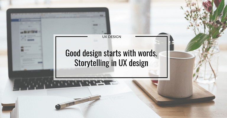 Good design starts with words. Storytelling in UX design